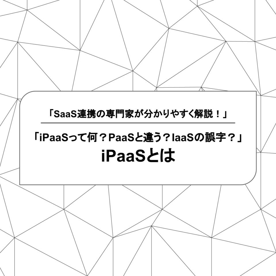 「iPaaSって何?PaaSと違う?IaaSの誤字?」iPaaSとは? SaaS連携の専門家が分かりやすく解説!